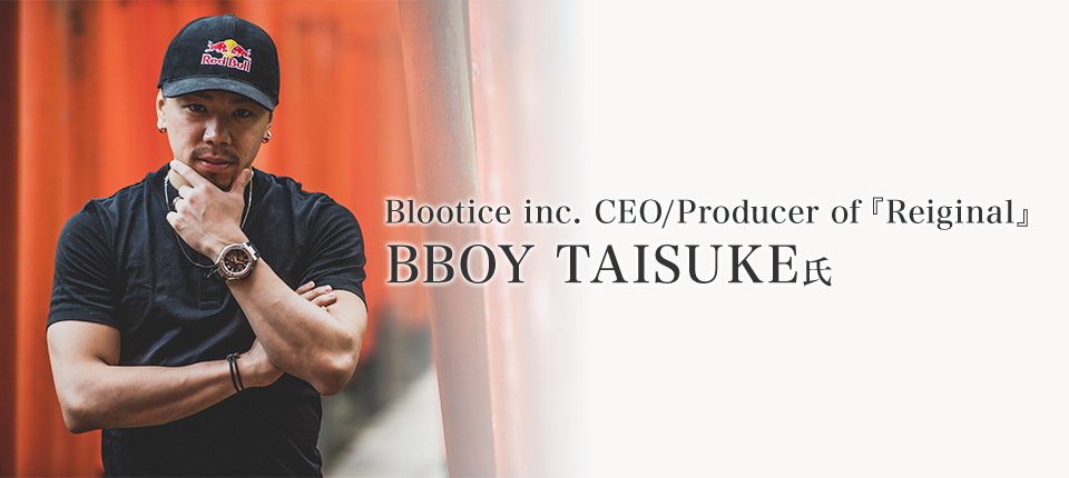 Blootice inc. CEO/Producer of『Reiginal』 BBOY TAISUKE氏