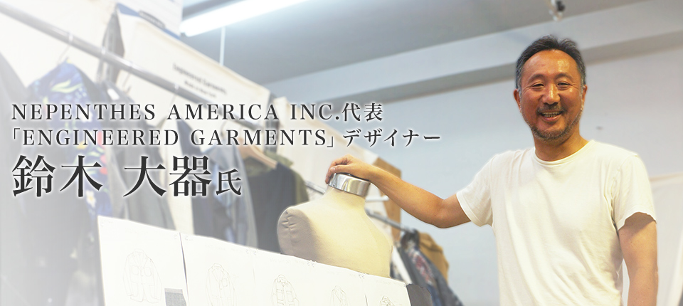 NEPENTHES AMERICA INC.代表、 「ENGINEERED GARMENTS」デザイナー 鈴木 大器氏